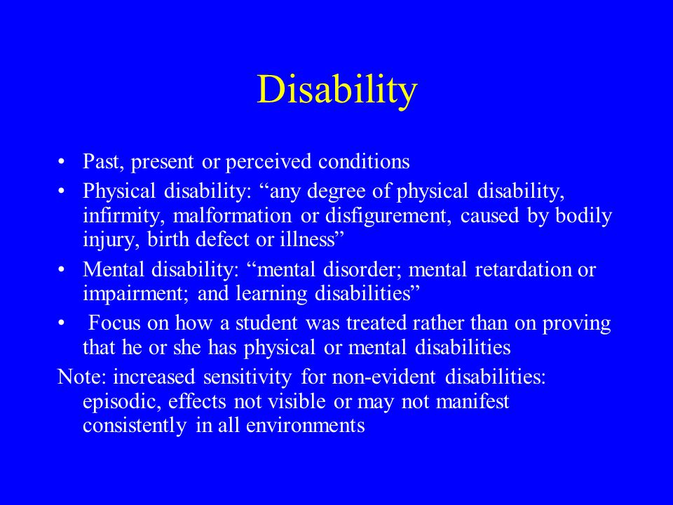 Disability Past, present or perceived conditions Physical disability: any degree of physical disability, infirmity, malformation or disfigurement, caused by bodily injury, birth defect or illness Mental disability: mental disorder; mental retardation or impairment; and learning disabilities Focus on how a student was treated rather than on proving that he or she has physical or mental disabilities Note: increased sensitivity for non-evident disabilities: episodic, effects not visible or may not manifest consistently in all environments