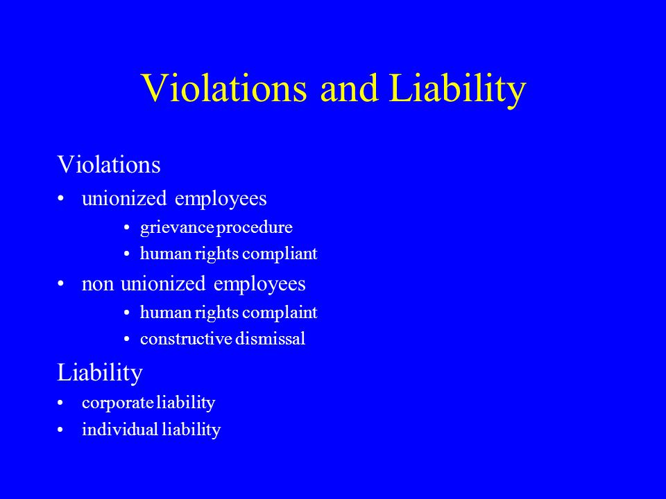 Violations and Liability Violations unionized employees grievance procedure human rights compliant non unionized employees human rights complaint constructive dismissal Liability corporate liability individual liability