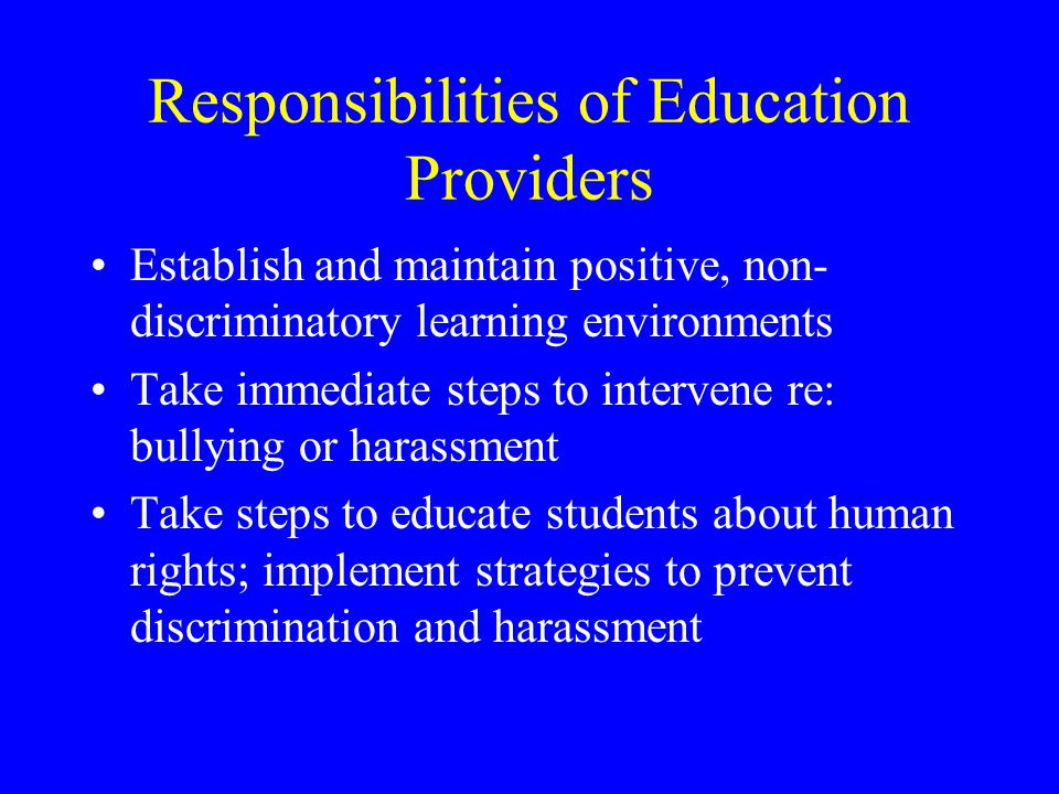 Responsibilities of Education Providers Establish and maintain positive, non- discriminatory learning environments Take immediate steps to intervene re: bullying or harassment Take steps to educate students about human rights; implement strategies to prevent discrimination and harassment