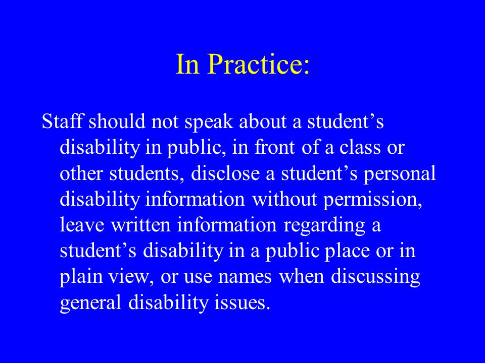In Practice: Staff should not speak about a student's disability in public, in front of a class or other students, disclose a student's personal disability information without permission, leave written information regarding a student's disability in a public place or in plain view, or use names when discussing general disability issues.