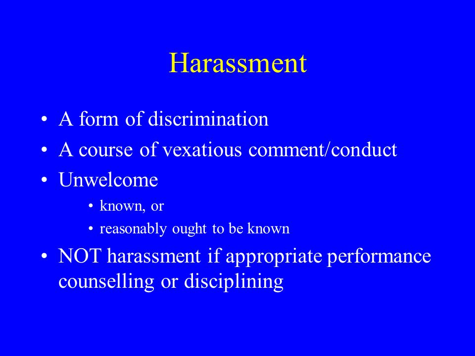 Harassment A form of discrimination A course of vexatious comment/conduct Unwelcome known, or reasonably ought to be known NOT harassment if appropriate performance counselling or disciplining