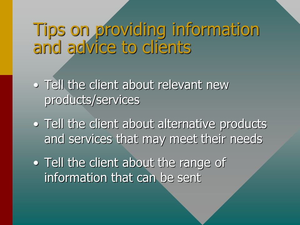 Tips on providing information and advice to clients Make sure you understand the client's requestMake sure you understand the client's request Make sure the information and advice you provide meets the client's needsMake sure the information and advice you provide meets the client's needs Tell the client about relevant special offersTell the client about relevant special offers