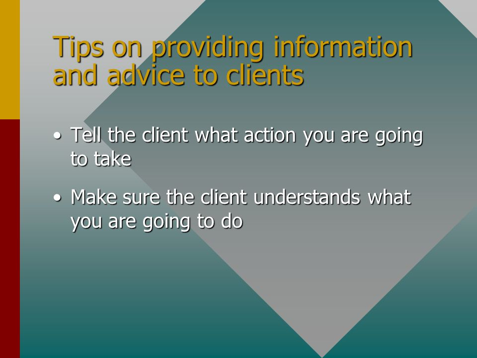 Tips on providing information and advice to clients Tell the client about relevant new products/servicesTell the client about relevant new products/services Tell the client about alternative products and services that may meet their needsTell the client about alternative products and services that may meet their needs Tell the client about the range of information that can be sentTell the client about the range of information that can be sent