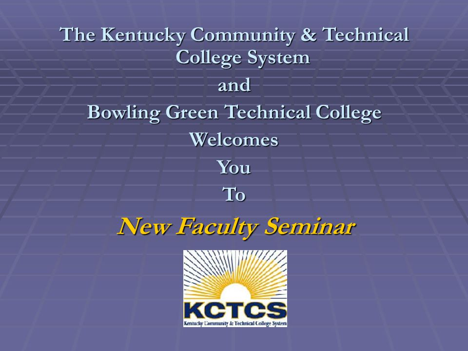 The Kentucky Community & Technical College System and Bowling Green Technical College WelcomesYouTo New Faculty Seminar