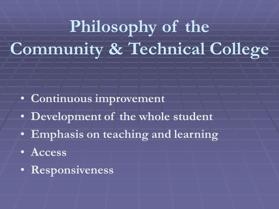 Philosophy of the Community & Technical College Continuous improvement Development of the whole student Emphasis on teaching and learning Access Responsiveness