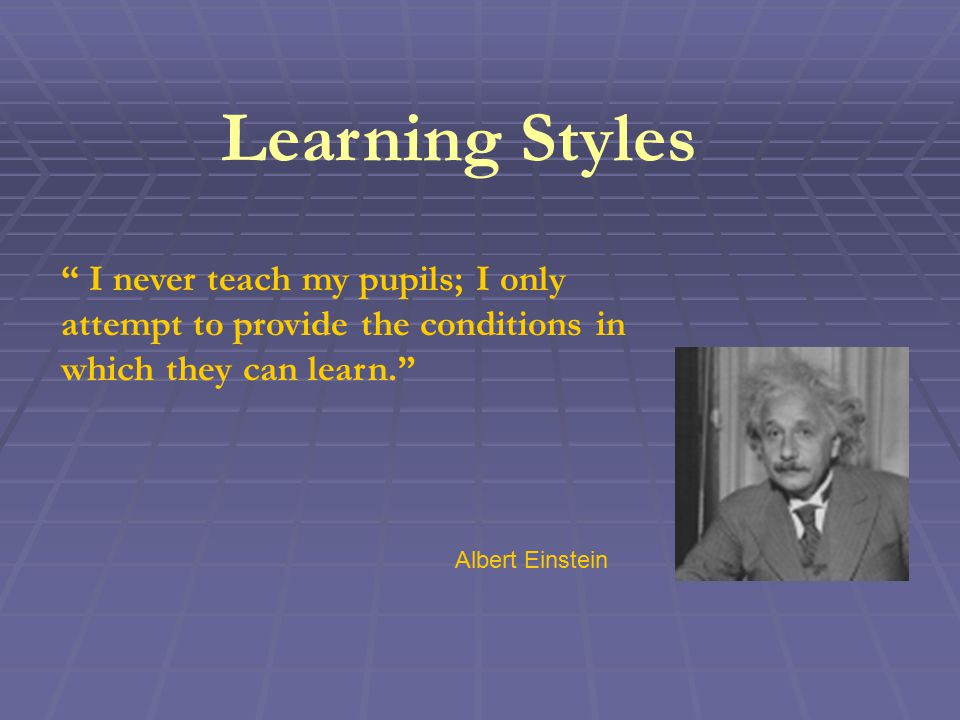 Learning Styles I never teach my pupils; I only attempt to provide the conditions in which they can learn. Albert Einstein