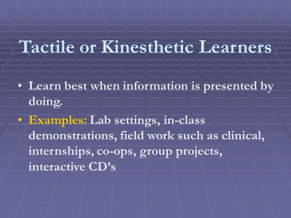 Tactile or Kinesthetic Learners Learn best when information is presented by doing.