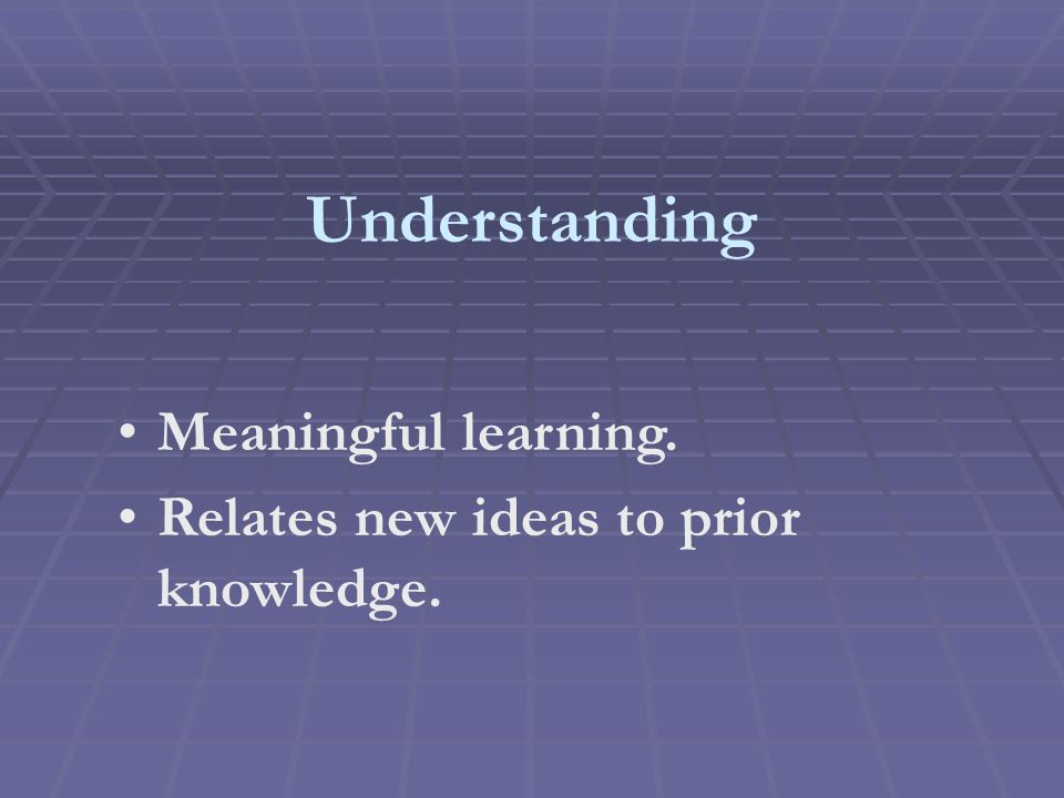 Understanding Meaningful learning. Relates new ideas to prior knowledge.