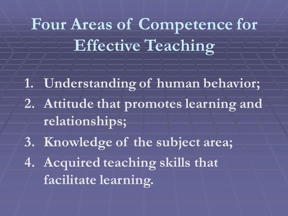 Four Areas of Competence for Effective Teaching 1.Understanding of human behavior; 2.Attitude that promotes learning and relationships; 3.Knowledge of the subject area; 4.Acquired teaching skills that facilitate learning.