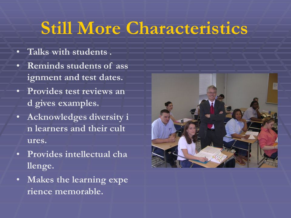 Still More Characteristics Talks with students. Reminds students of ass ignment and test dates.