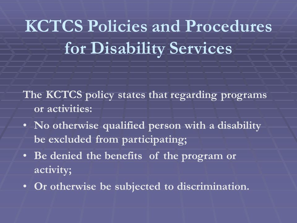 KCTCS Policies and Procedures for Disability Services The KCTCS policy states that regarding programs or activities: No otherwise qualified person with a disability be excluded from participating; Be denied the benefits of the program or activity; Or otherwise be subjected to discrimination.