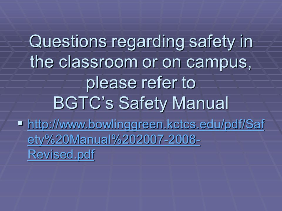Questions regarding safety in the classroom or on campus, please refer to BGTC's Safety Manual  http://www.bowlinggreen.kctcs.edu/pdf/Saf ety%20Manual%202007-2008- Revised.pdf http://www.bowlinggreen.kctcs.edu/pdf/Saf ety%20Manual%202007-2008- Revised.pdf http://www.bowlinggreen.kctcs.edu/pdf/Saf ety%20Manual%202007-2008- Revised.pdf