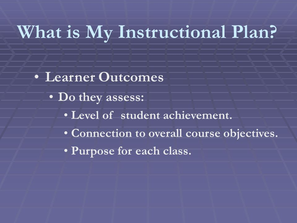 What is My Instructional Plan. Learner Outcomes Do they assess: Level of student achievement.