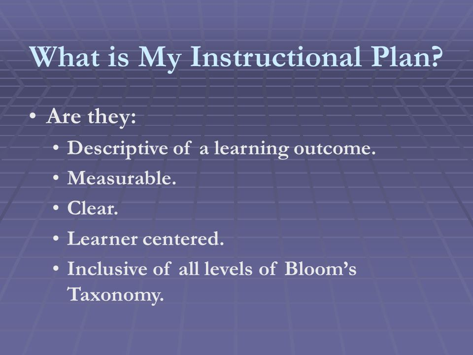 What is My Instructional Plan. Are they: Descriptive of a learning outcome.