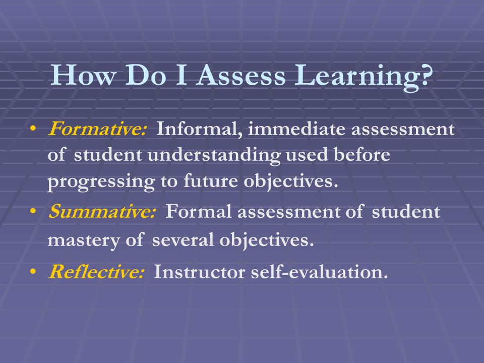 How Do I Assess Learning? Formative: Informal, immediate assessment of student understanding used before progressing to future objectives. Summative: