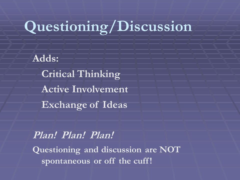 Questioning/Discussion Adds: Critical Thinking Active Involvement Exchange of Ideas Plan.