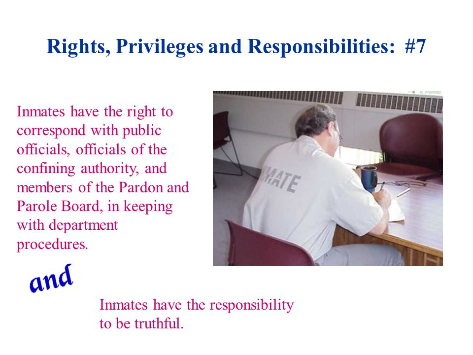 Rights, Privileges and Responsibilities: #7 Inmates have the right to correspond with public officials, officials of the confining authority, and members of the Pardon and Parole Board, in keeping with department procedures.
