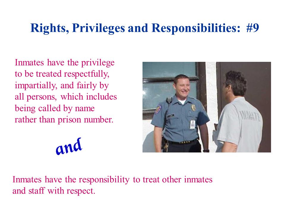 Rights, Privileges and Responsibilities: #9 Inmates have the privilege to be treated respectfully, impartially, and fairly by all persons, which includes being called by name rather than prison number.