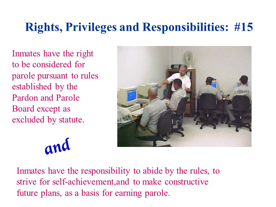 Rights, Privileges and Responsibilities: #15 Inmates have the right to be considered for parole pursuant to rules established by the Pardon and Parole Board except as excluded by statute.