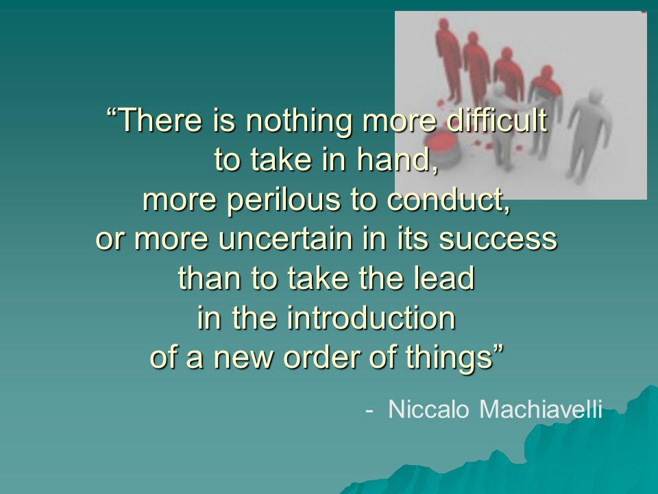 There is nothing more difficult to take in hand, more perilous to conduct, or more uncertain in its success than to take the lead in the introduction of a new order of things - Niccalo Machiavelli