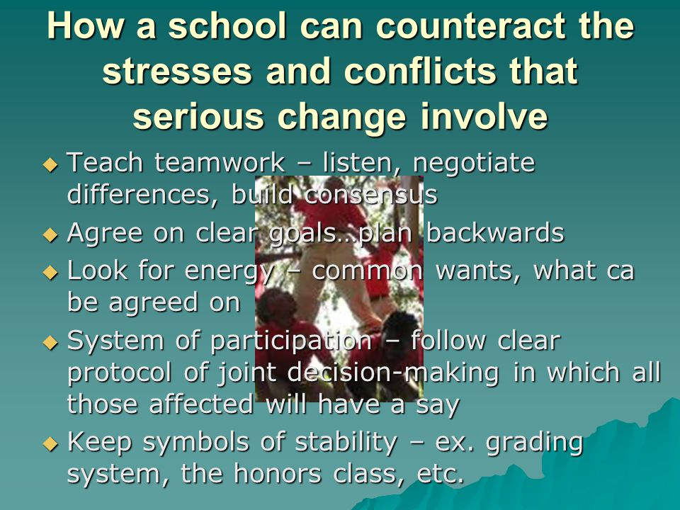 How a school can counteract the stresses and conflicts that serious change involve  Teach teamwork – listen, negotiate differences, build consensus  Agree on clear goals…plan backwards  Look for energy – common wants, what ca be agreed on  System of participation – follow clear protocol of joint decision-making in which all those affected will have a say  Keep symbols of stability – ex.