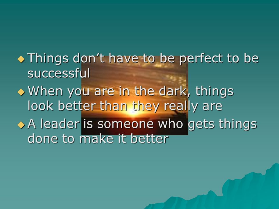  Things don't have to be perfect to be successful  When you are in the dark, things look better than they really are  A leader is someone who gets things done to make it better