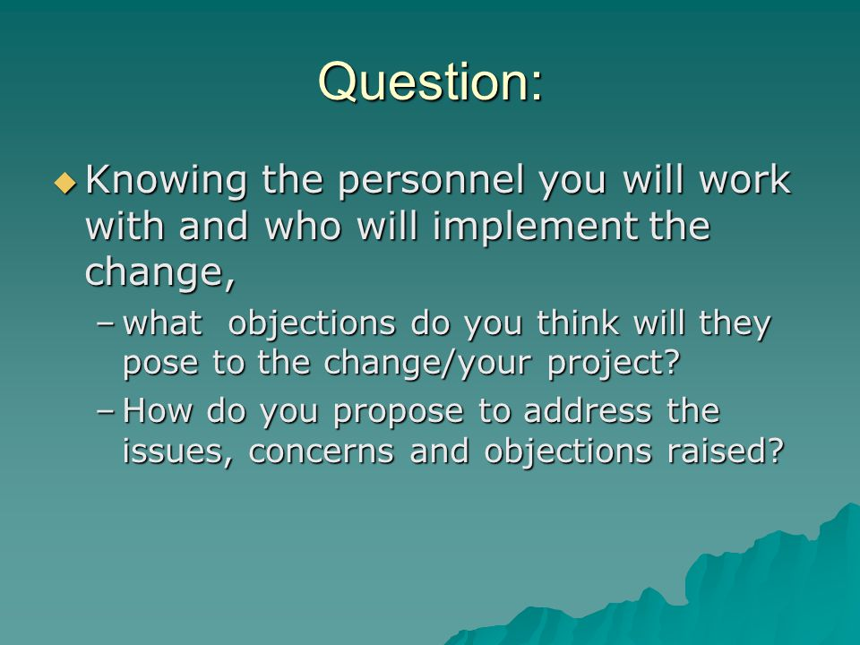 Question:  Knowing the personnel you will work with and who will implement the change, –what objections do you think will they pose to the change/your project.