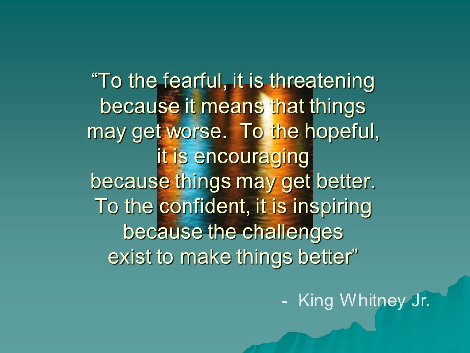 To the fearful, it is threatening because it means that things may get worse.