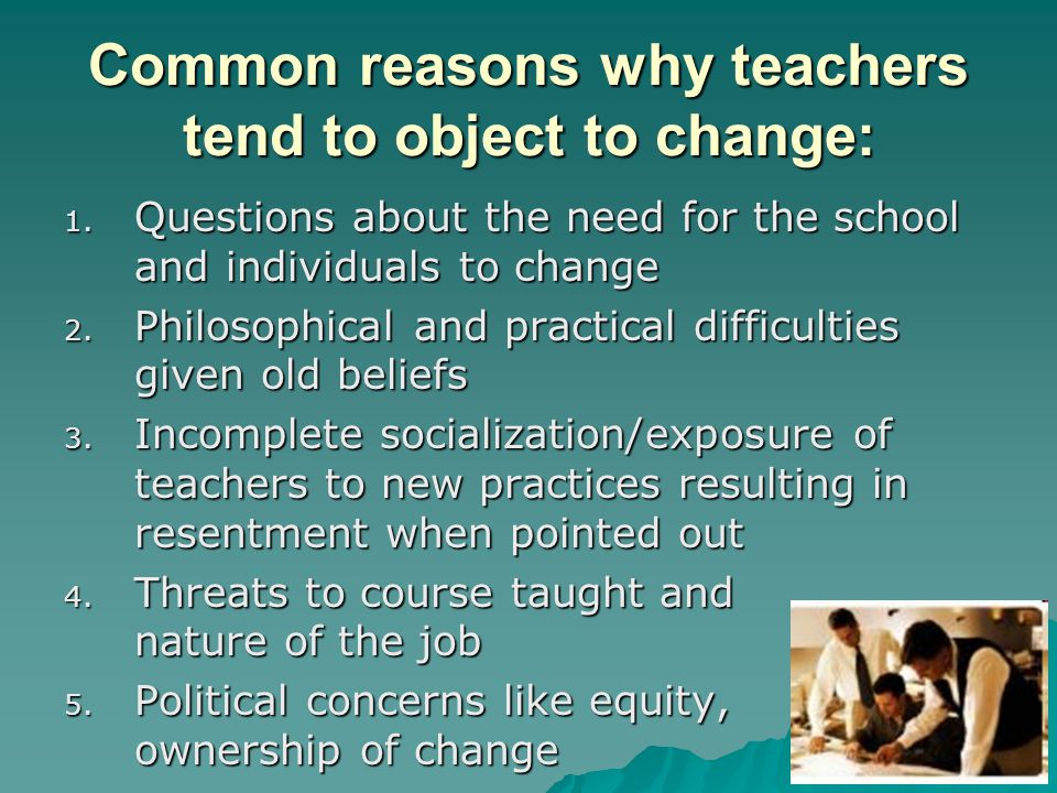 Common reasons why teachers tend to object to change: 1.