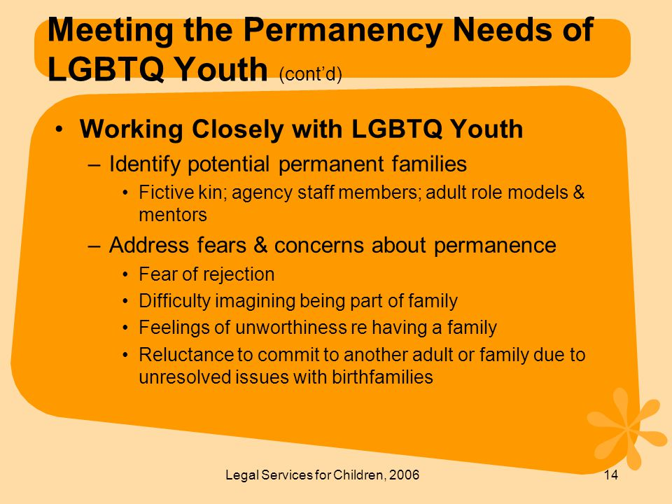 Legal Services for Children, 200614 Meeting the Permanency Needs of LGBTQ Youth (cont'd) Working Closely with LGBTQ Youth –Identify potential permanent families Fictive kin; agency staff members; adult role models & mentors –Address fears & concerns about permanence Fear of rejection Difficulty imagining being part of family Feelings of unworthiness re having a family Reluctance to commit to another adult or family due to unresolved issues with birthfamilies