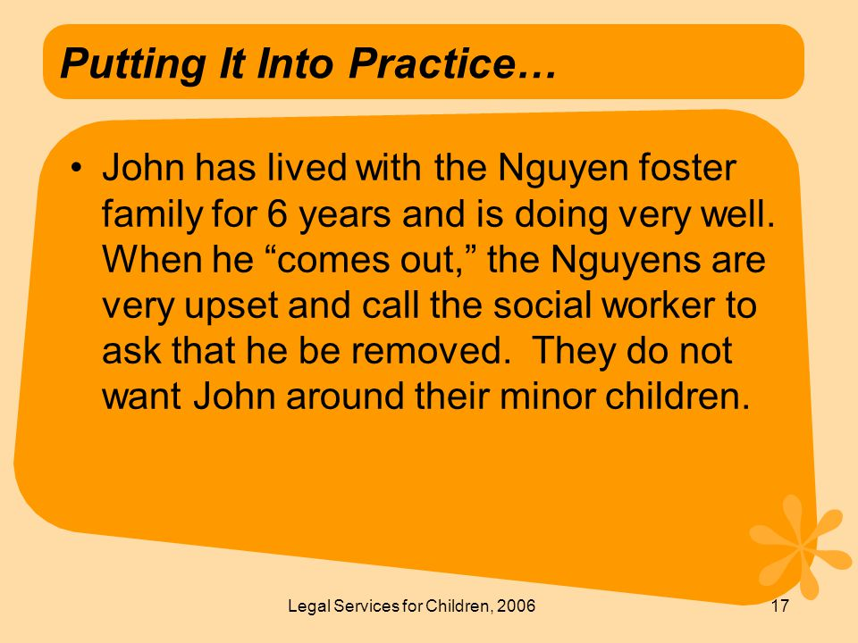 Legal Services for Children, 200617 Putting It Into Practice… John has lived with the Nguyen foster family for 6 years and is doing very well.