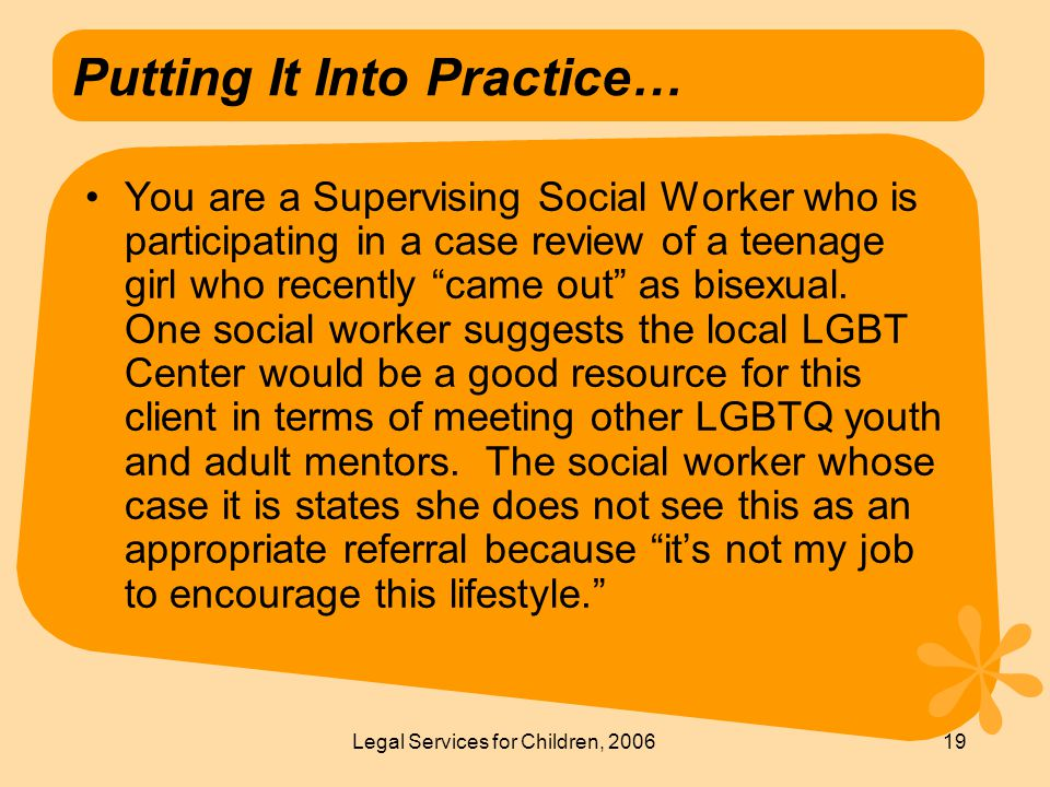 Legal Services for Children, 200619 Putting It Into Practice… You are a Supervising Social Worker who is participating in a case review of a teenage girl who recently came out as bisexual.