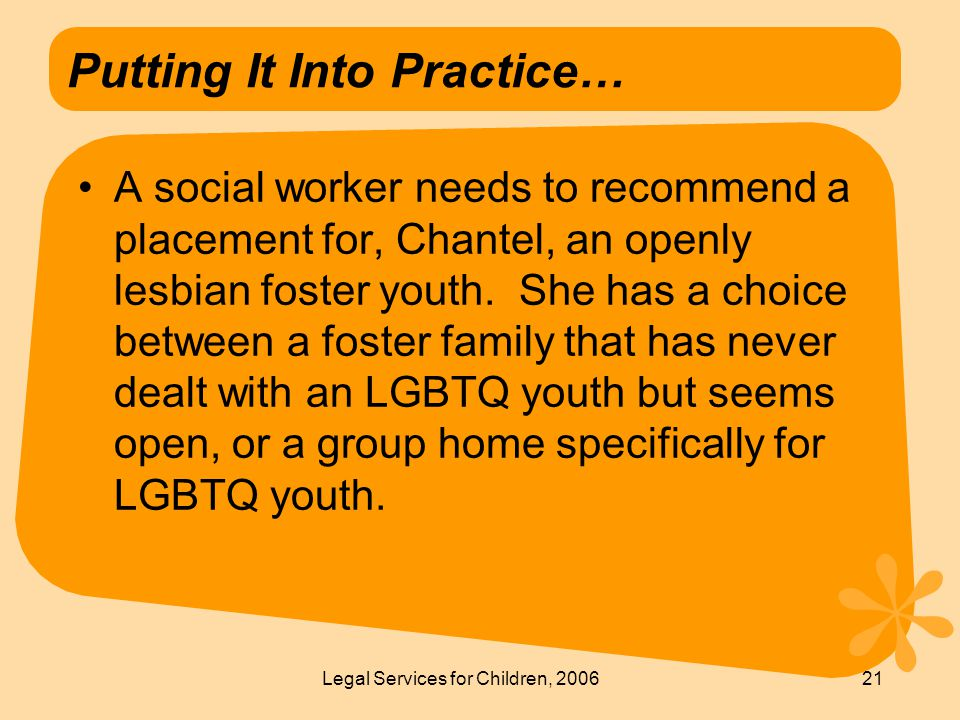 Legal Services for Children, 200621 Putting It Into Practice… A social worker needs to recommend a placement for, Chantel, an openly lesbian foster youth.