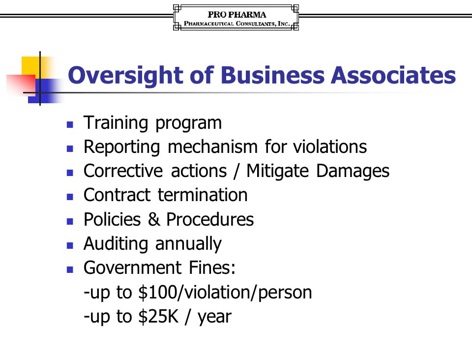 Oversight of Business Associates Training program Reporting mechanism for violations Corrective actions / Mitigate Damages Contract termination Policies & Procedures Auditing annually Government Fines: -up to $100/violation/person -up to $25K / year