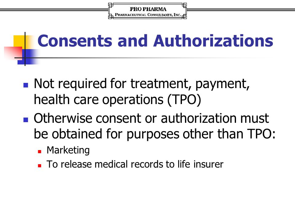 Consents and Authorizations Not required for treatment, payment, health care operations (TPO) Otherwise consent or authorization must be obtained for purposes other than TPO: Marketing To release medical records to life insurer