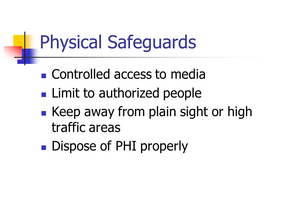 Physical Safeguards Controlled access to media Limit to authorized people Keep away from plain sight or high traffic areas Dispose of PHI properly