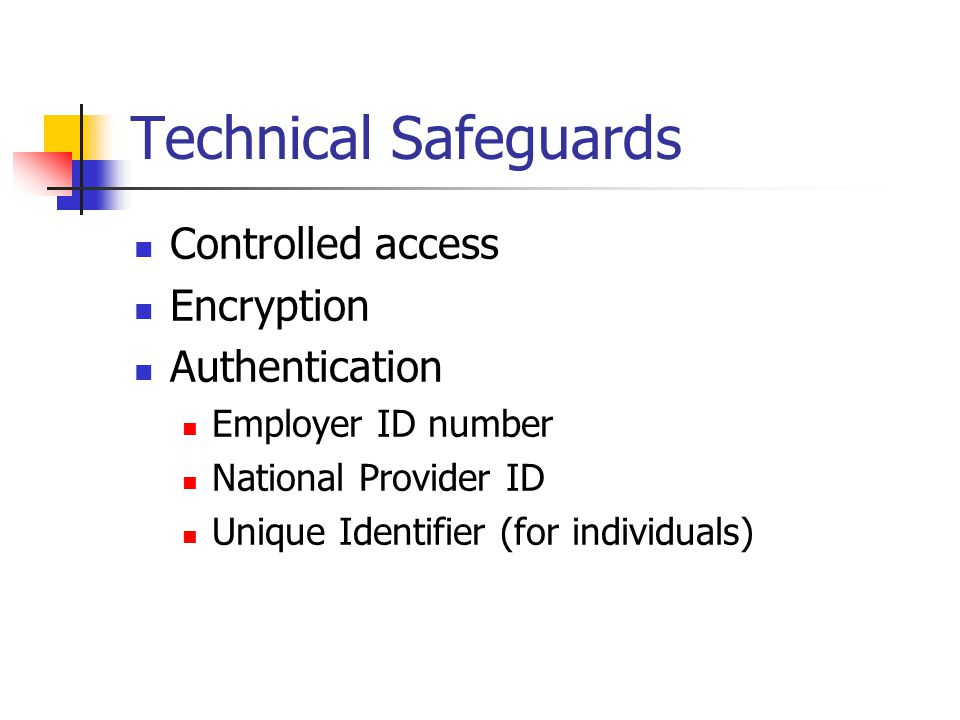 Technical Safeguards Controlled access Encryption Authentication Employer ID number National Provider ID Unique Identifier (for individuals)