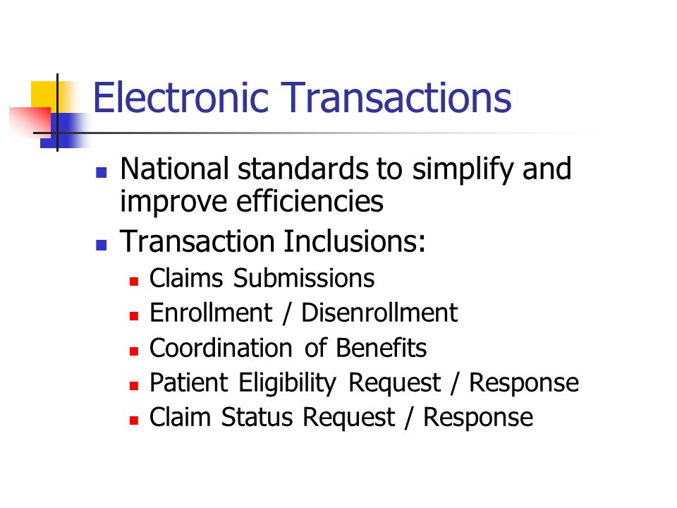 Electronic Transactions National standards to simplify and improve efficiencies Transaction Inclusions: Claims Submissions Enrollment / Disenrollment Coordination of Benefits Patient Eligibility Request / Response Claim Status Request / Response