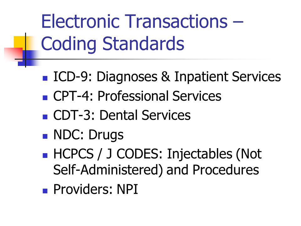 Electronic Transactions – Coding Standards ICD-9: Diagnoses & Inpatient Services CPT-4: Professional Services CDT-3: Dental Services NDC: Drugs HCPCS / J CODES: Injectables (Not Self-Administered) and Procedures Providers: NPI