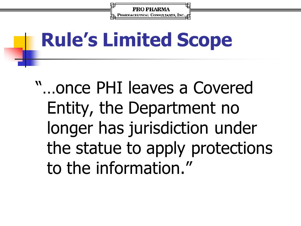 """Rule's Limited Scope """"…once PHI leaves a Covered Entity, the Department no longer has jurisdiction under the statue to apply protections to the inform"""