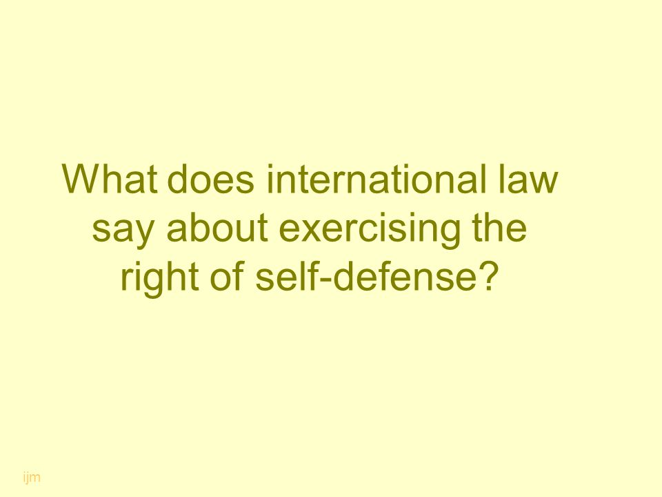 What does international law say about exercising the right of self-defense? ijm