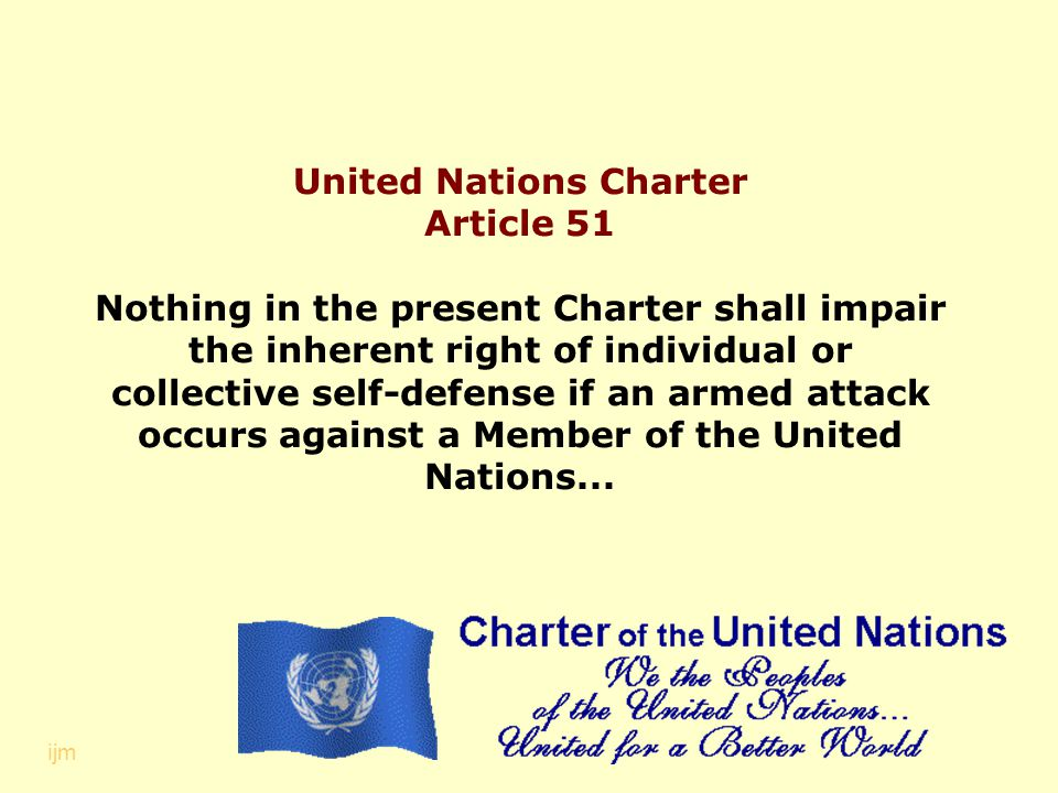 United Nations Charter Article 51 Nothing in the present Charter shall impair the inherent right of individual or collective self-defense if an armed