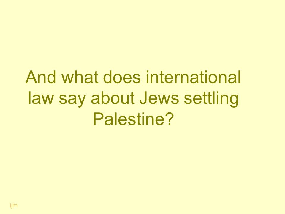 And what does international law say about Jews settling Palestine? ijm