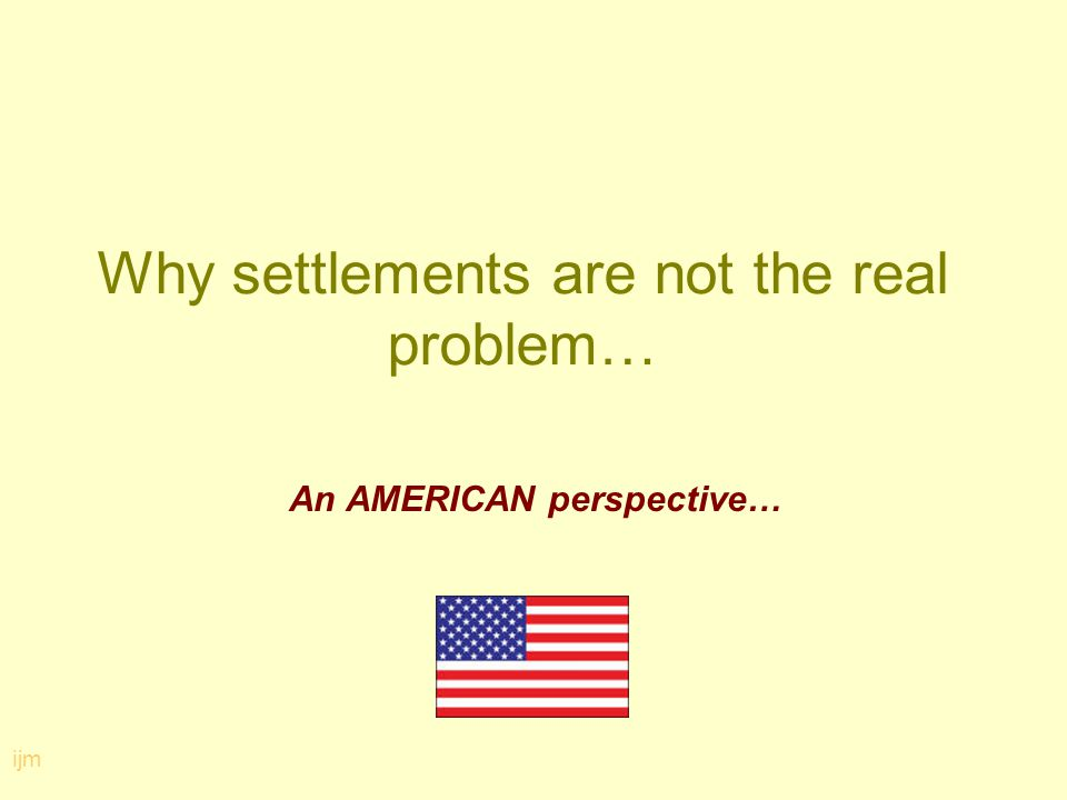 Why settlements are not the real problem… An AMERICAN perspective… ijm