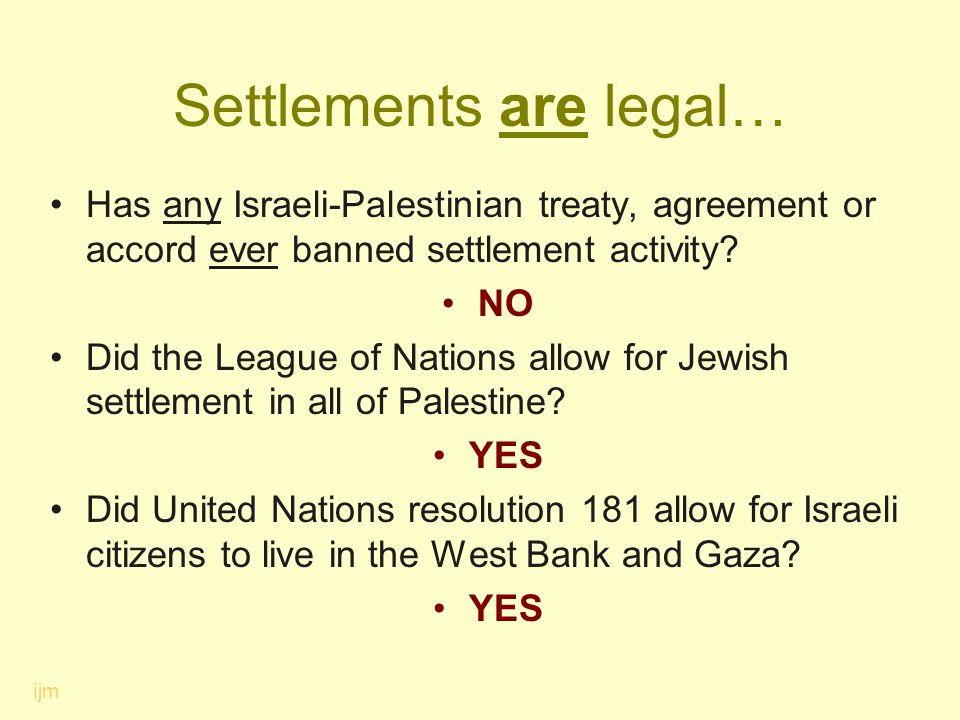 Settlements are legal… Has any Israeli-Palestinian treaty, agreement or accord ever banned settlement activity? NO Did the League of Nations allow for