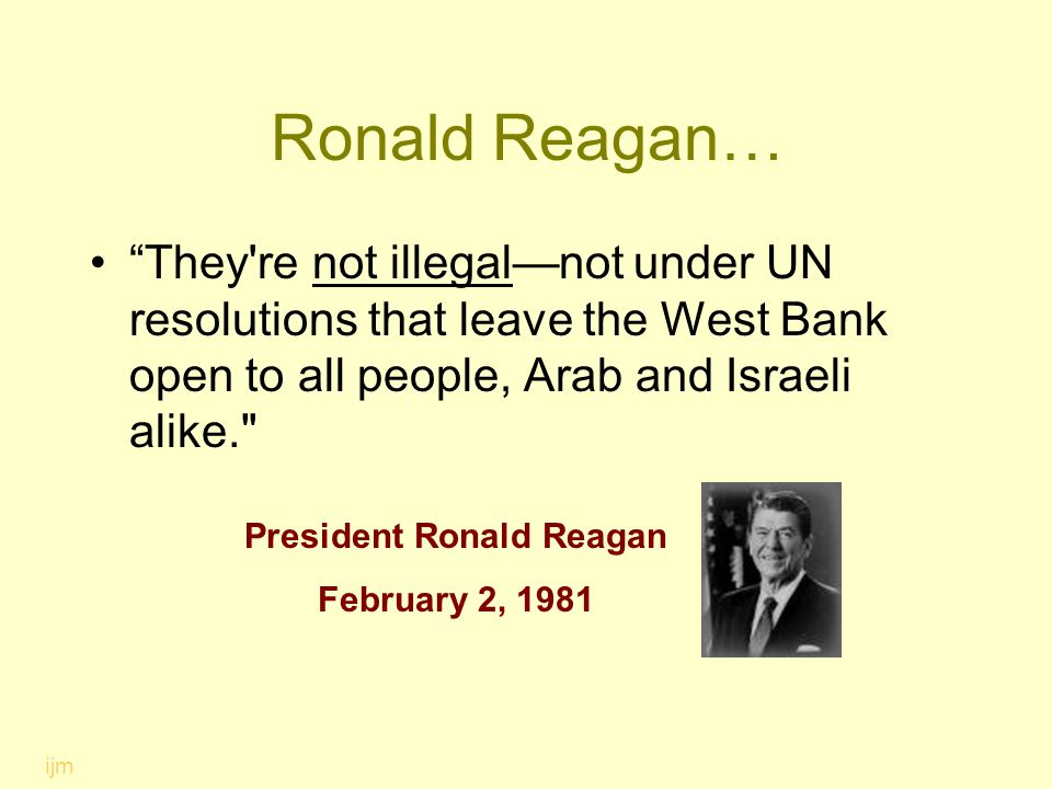 "Ronald Reagan… ""They're not illegal—not under UN resolutions that leave the West Bank open to all people, Arab and Israeli alike."