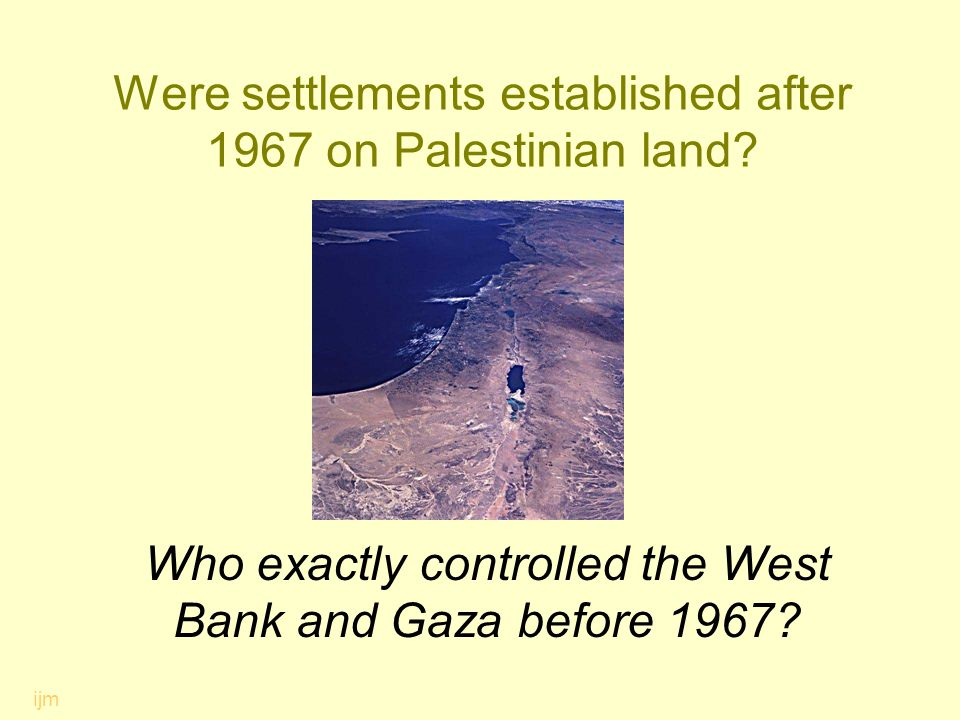 Were settlements established after 1967 on Palestinian land? Who exactly controlled the West Bank and Gaza before 1967? ijm