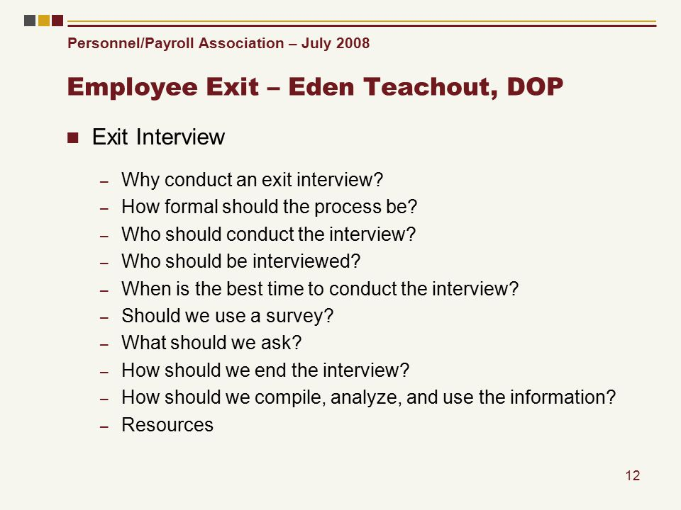 Personnel/Payroll Association – July 2008 12 Employee Exit – Eden Teachout, DOP Exit Interview – Why conduct an exit interview.