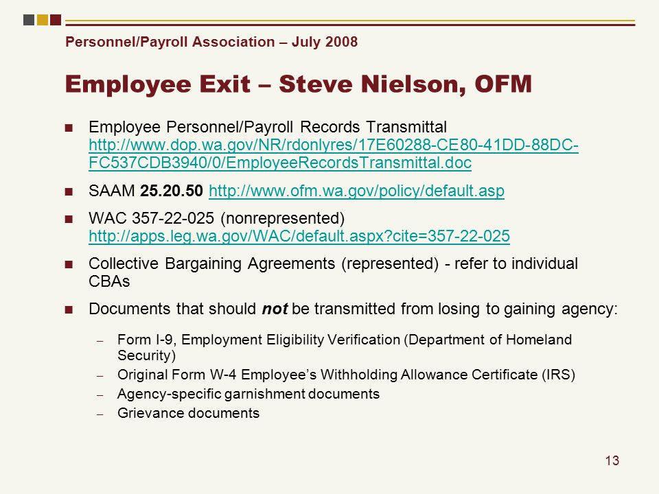 Personnel/Payroll Association – July 2008 13 Employee Exit – Steve Nielson, OFM Employee Personnel/Payroll Records Transmittal http://www.dop.wa.gov/NR/rdonlyres/17E60288-CE80-41DD-88DC- FC537CDB3940/0/EmployeeRecordsTransmittal.doc http://www.dop.wa.gov/NR/rdonlyres/17E60288-CE80-41DD-88DC- FC537CDB3940/0/EmployeeRecordsTransmittal.doc SAAM 25.20.50 http://www.ofm.wa.gov/policy/default.asphttp://www.ofm.wa.gov/policy/default.asp WAC 357-22-025 (nonrepresented) http://apps.leg.wa.gov/WAC/default.aspx cite=357-22-025 http://apps.leg.wa.gov/WAC/default.aspx cite=357-22-025 Collective Bargaining Agreements (represented) - refer to individual CBAs Documents that should not be transmitted from losing to gaining agency: – Form I-9, Employment Eligibility Verification (Department of Homeland Security) – Original Form W-4 Employee's Withholding Allowance Certificate (IRS) – Agency-specific garnishment documents – Grievance documents