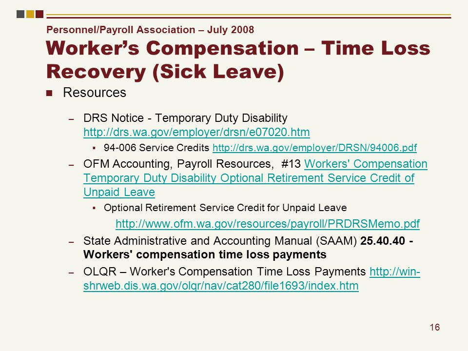 Personnel/Payroll Association – July 2008 16 Worker's Compensation – Time Loss Recovery (Sick Leave) Resources – DRS Notice - Temporary Duty Disability http://drs.wa.gov/employer/drsn/e07020.htm http://drs.wa.gov/employer/drsn/e07020.htm  94-006 Service Credits http://drs.wa.gov/employer/DRSN/94006.pdfhttp://drs.wa.gov/employer/DRSN/94006.pdf – OFM Accounting, Payroll Resources, #13 Workers Compensation Temporary Duty Disability Optional Retirement Service Credit of Unpaid LeaveWorkers Compensation Temporary Duty Disability Optional Retirement Service Credit of Unpaid Leave  Optional Retirement Service Credit for Unpaid Leave http://www.ofm.wa.gov/resources/payroll/PRDRSMemo.pdf – State Administrative and Accounting Manual (SAAM) 25.40.40 - Workers compensation time loss payments – OLQR – Worker s Compensation Time Loss Payments http://win- shrweb.dis.wa.gov/olqr/nav/cat280/file1693/index.htmhttp://win- shrweb.dis.wa.gov/olqr/nav/cat280/file1693/index.htm